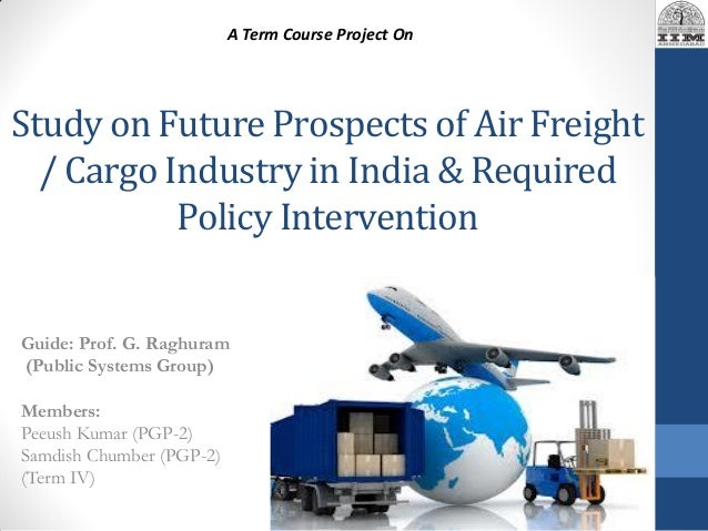 Study on Future Prospects of Air Freight / Cargo Industry in India & Required Policy Intervention Guide: Prof. G. Raghuram...