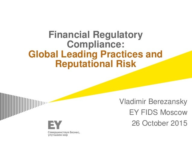 Financial Regulatory Compliance: Global Leading Practices and Reputational Risk Vladimir Berezansky EY FIDS Moscow 26 Octo...