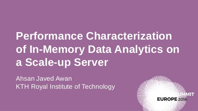 Performance Characterization of In-Memory Data Analytics on a Scale-up Server Ahsan Javed Awan KTH Royal Institute of Tech...