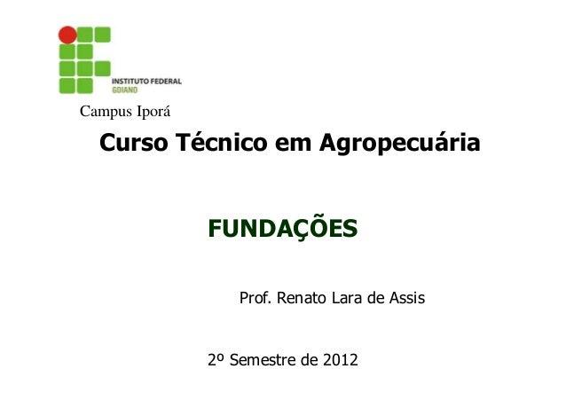 Campus Iporá  Curso Técnico em Agropecuária  FUNDAÇÕES Prof. Renato Lara de Assis  2º Semestre de 2012