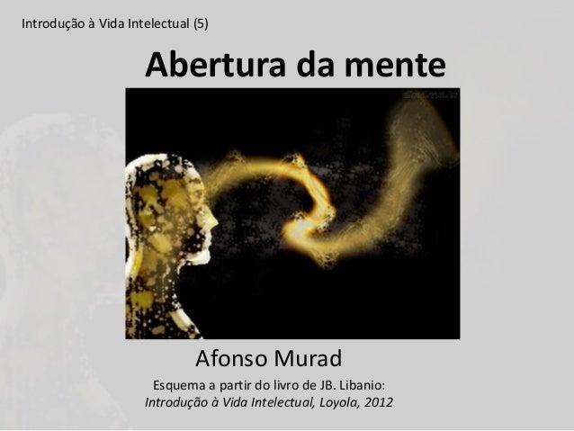 Abertura da mente Introdução à Vida Intelectual (5) Afonso Murad Esquema a partir do livro de JB. Libanio: Introdução à Vi...