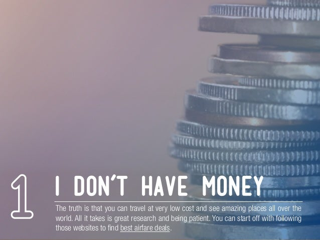 i don't have money The truth is that you can travel at very low cost and see amazing places all over the world. All it tak...