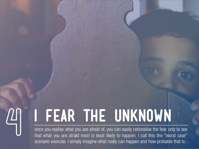 i fear the unknown once you realise what you are afraid of, you can easily rationalise the fear only to see that what you ...