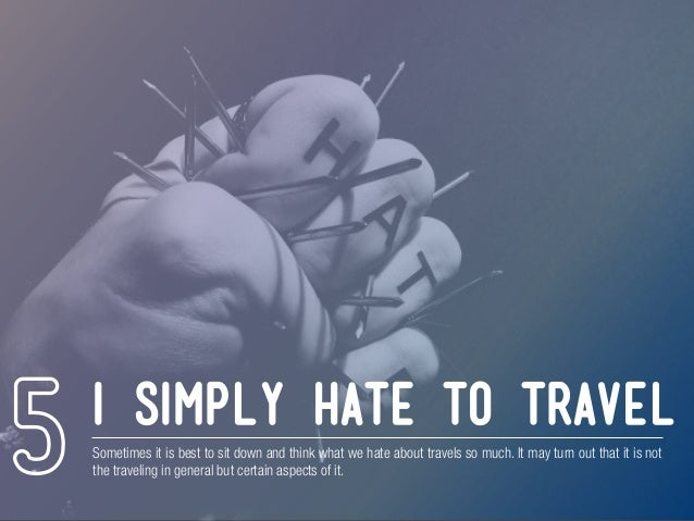 I simply hate to travel Sometimes it is best to sit down and think what we hate about travels so much. It may turn out tha...