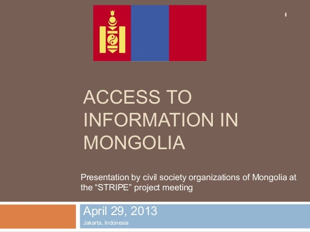 ACCESS TOINFORMATION INMONGOLIAApril 29, 2013Jakarta, Indonesia1Presentation by civil society organizations of Mongolia at...