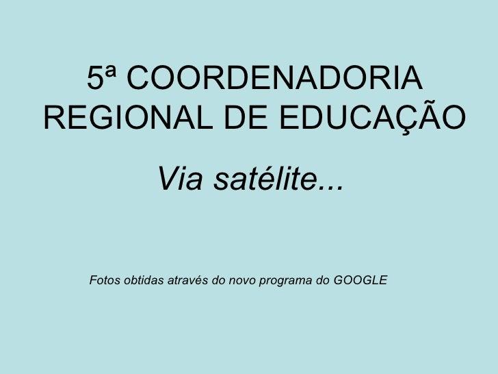 5ª COORDENADORIA REGIONAL DE EDUCAÇÃO Via satélite...   Fotos obtidas através do novo programa do GOOGLE