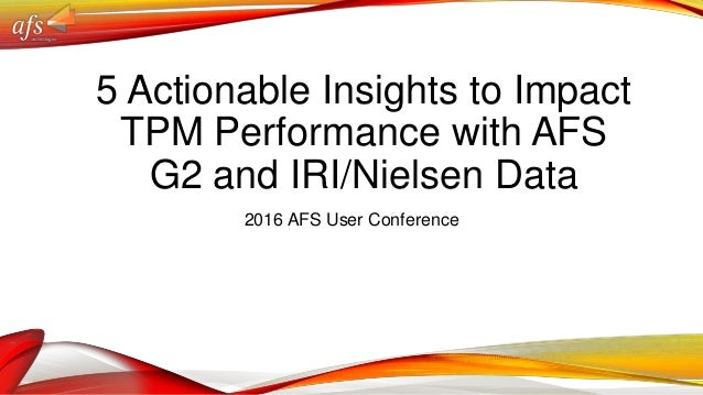 5 Actionable Insights to Impact TPM Performance with AFS G2 and IRI/Nielsen Data 2016 AFS User Conference