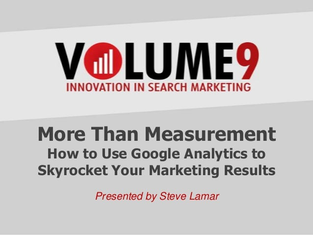 More Than MeasurementHow to Use Google Analytics toSkyrocket Your Marketing ResultsPresented by Steve Lamar