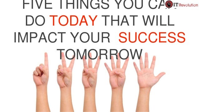 FIVE THINGS YOU CAN DO TODAY THAT WILL IMPACT YOUR SUCCESS TOMORROW
