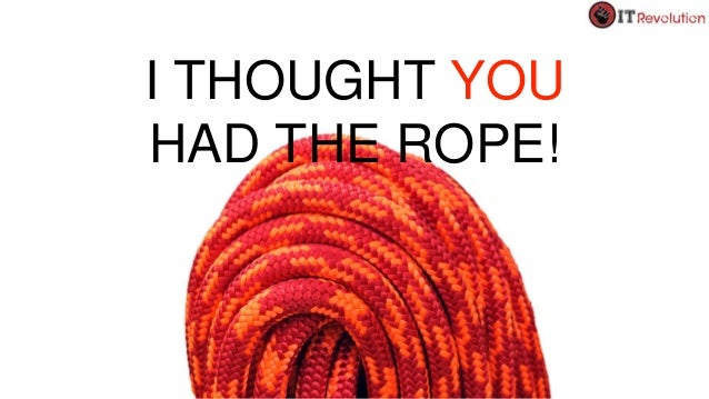 I THOUGHT YOU HAD THE ROPE!