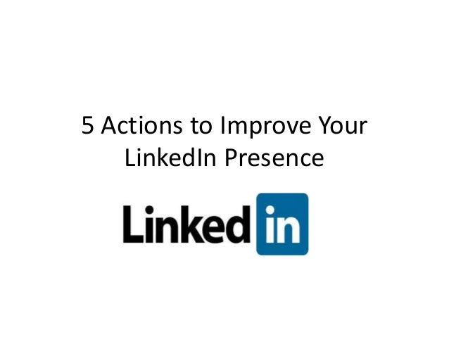 5 Actions to Improve Your    LinkedIn Presence