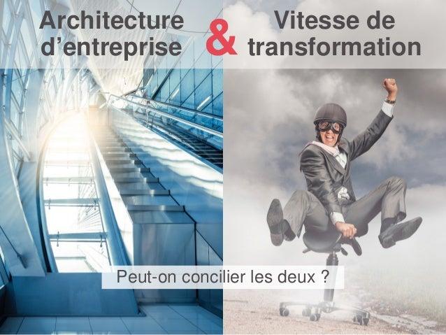 Vitesse de transformation Peut-on concilier les deux ? Architecture d'entreprise &