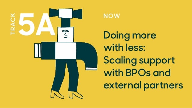 NOW Doing more with less:  Scaling support with BPOs and external partners 5A TRACK