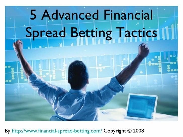 5 Advanced Financial        Spread Betting TacticsBy http://www.financial-spread-betting.com/ Copyright © 2008