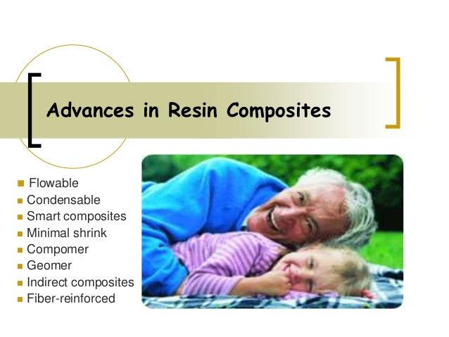 Advances in Resin Composites  Flowable  Condensable  Smart composites  Minimal shrink  Compomer  Geomer  Indirect c...