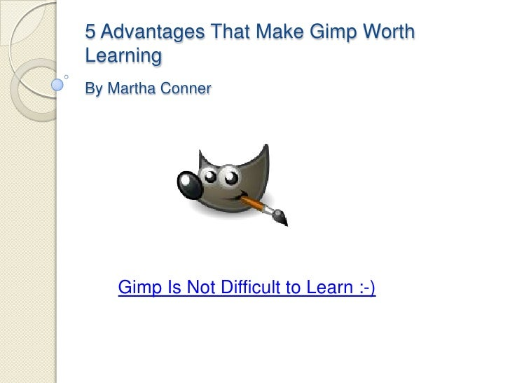 5AdvantagesThatMakeGimpWorthLearningBy Martha Conner<br />Gimp Is Not Difficult to Learn :-)<br />