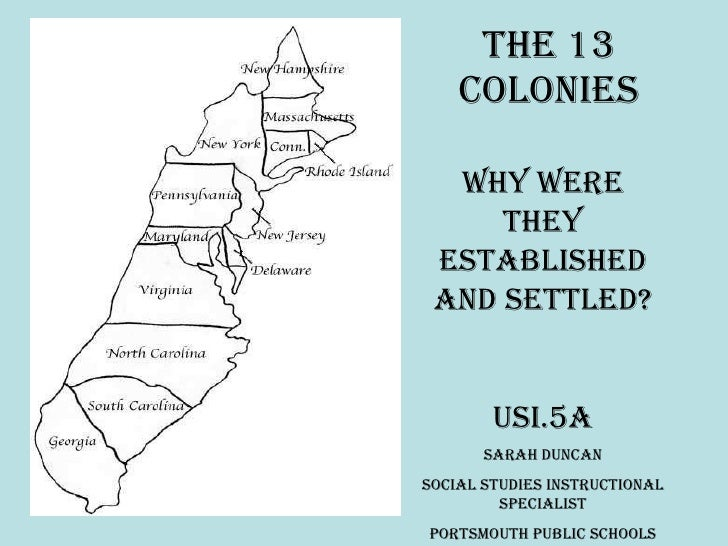 The 13 Colonies Why were they established and settled? USI.5a Sarah Duncan Social Studies Instructional Specialist Portsmo...