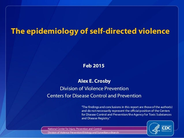 The epidemiology of self-directed violence Alex E. Crosby Division of Violence Prevention Centers for Disease Control and ...