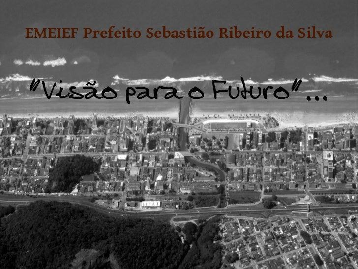 """EMEIEF Prefeito Sebastião Ribeiro da Silva""""Visão para o Futuro""""..."""