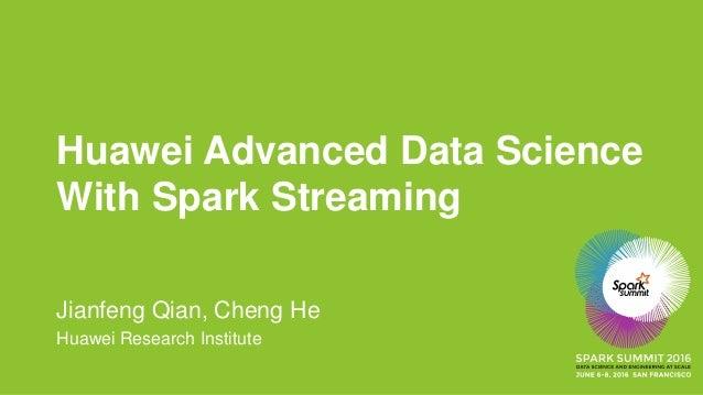 Huawei Advanced Data Science With Spark Streaming Jianfeng Qian, Cheng He Huawei Research Institute