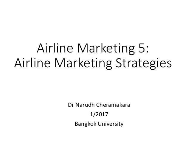 Airline Marketing 5: Airline Marketing Strategies Dr Narudh Cheramakara 1/2017 Bangkok University