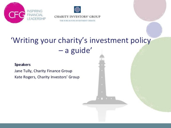 'Writing your charity's investment policy              – a guide' Speakers Jane Tully, Charity Finance Group Kate Rogers, ...