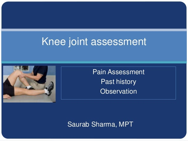 Saurab Sharma, MPT Knee joint assessment Pain Assessment Past history Observation