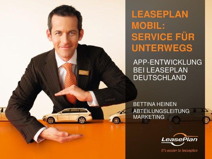 LEASEPLANMOBIL:SERVICE FÜRUNTERWEGSAPP-ENTWICKLUNGBEI LEASEPLANDEUTSCHLANDBETTINA HEINENABTEILUNGSLEITUNGMARKETING