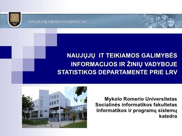 NAUJŲJŲ  IT  TEIKIAMOS   GALIMYBĖS INFORMACIJOS   IR  Ž INIŲ VADYBOJE STATISTIKOS DEPARTAMENTE PRIE LRV Mykolo Romerio U...