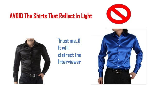 AVOID The Shirts That Reflect In Light Trust me..!! It will distract the Interviewer