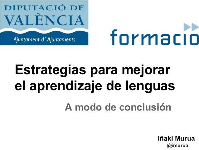 Estrategias para mejorar el aprendizaje de lenguas A modo de conclusión Iñaki Murua @imurua