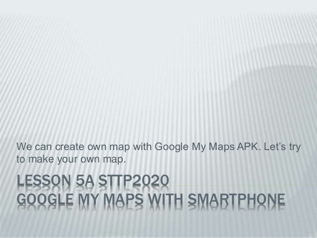 LESSON 5A STTP2020 GOOGLE MY MAPS WITH SMARTPHONE We can create own map with Google My Maps APK. Let's try to make your ow...