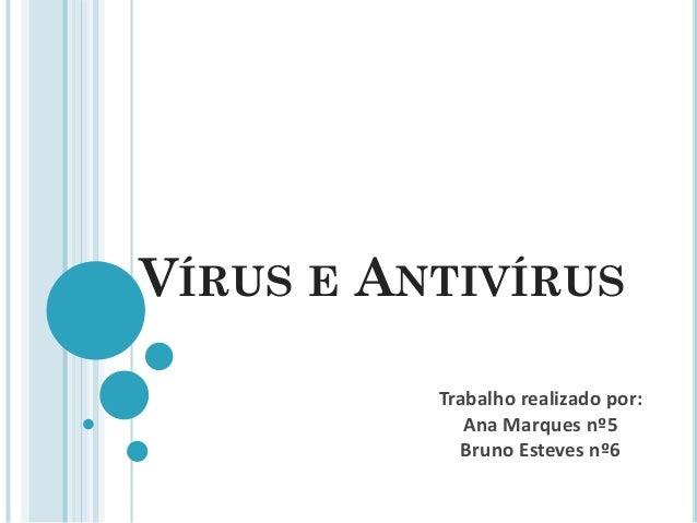 VÍRUS E ANTIVÍRUS Trabalho realizado por: Ana Marques nº5 Bruno Esteves nº6