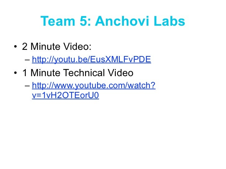 Team 5: Anchovi Labs• 2 Minute Video:  – http://youtu.be/EusXMLFvPDE• 1 Minute Technical Video  – http://www.youtube.com/w...