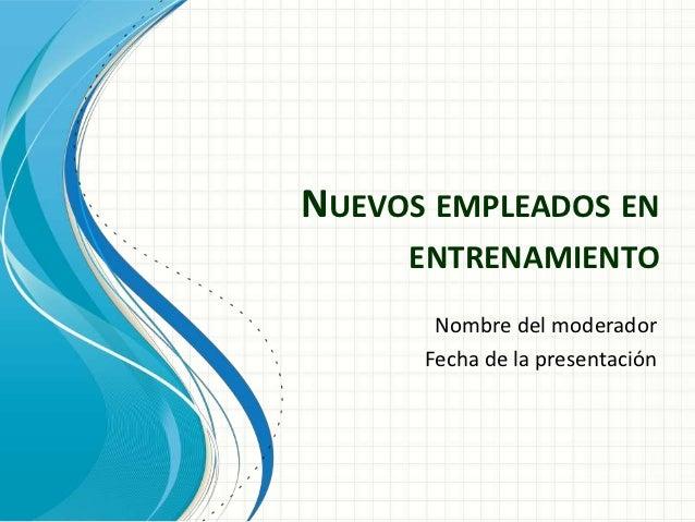 NUEVOS EMPLEADOS EN     ENTRENAMIENTO       Nombre del moderador      Fecha de la presentación