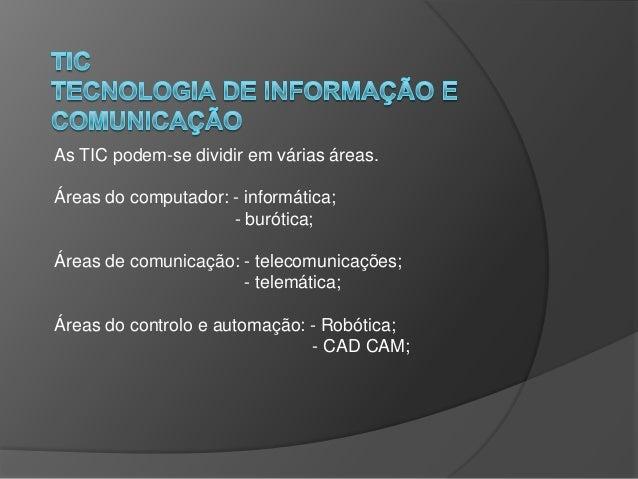 As TIC podem-se dividir em várias áreas. Áreas do computador: - informática; - burótica; Áreas de comunicação: - telecomun...