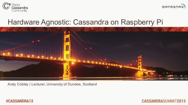 Hardware Agnostic: Cassandra on Raspberry PiAndy Cobley | Lecturer, University of Dundee, Scotland