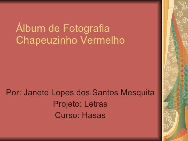 Álbum de Fotografia Chapeuzinho Vermelho Por: Janete Lopes dos Santos Mesquita Projeto: Letras Curso: Hasas