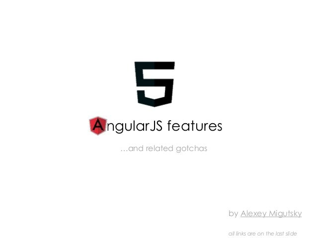 ngularJS features by Alexey Migutsky all links are on the last slide …and related gotchas