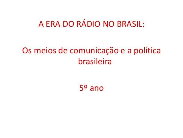 A ERA DO RÁDIO NO BRASIL:  Os meios de comunicação e a política  brasileira  5º ano
