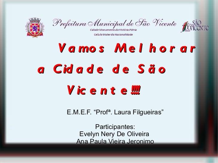 "V a mo s M e l h o r a ra C id a d e d e S ã o    V ic e n t e !!!!     E.M.E.F. ""Profª. Laura Filgueiras""              Pa..."
