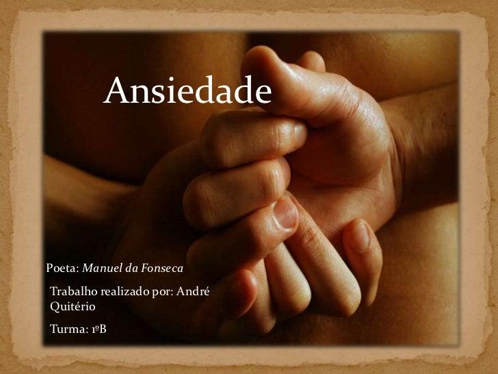 Ansiedade<br />Poeta: Manuel da Fonseca<br />Trabalho realizado por: André Quitério <br />Turma: 1ºB<br />