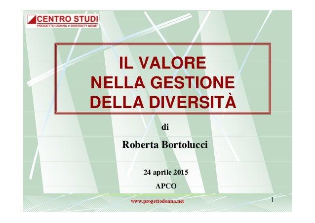 IL VALOREIL VALORE NELLA GESTIONENELLA GESTIONE DELLA DIVERSITÀ di Roberta Bortolucci 24 aprile 2015 APCO www.progettodonn...