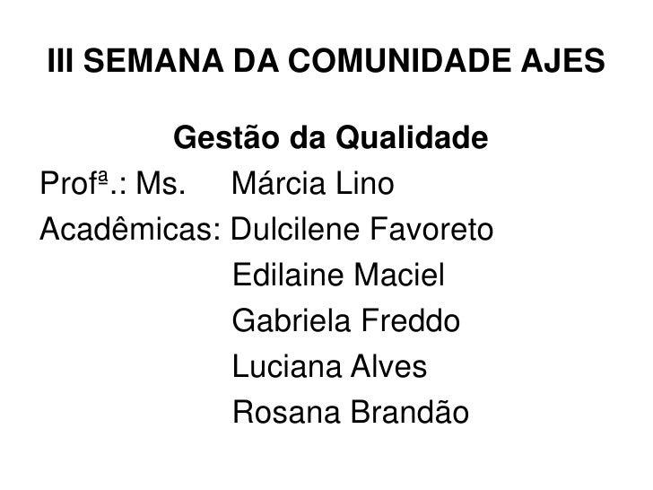 III SEMANA DA COMUNIDADE AJES          Gestão da QualidadeProfª.: Ms. Márcia LinoAcadêmicas: Dulcilene Favoreto           ...