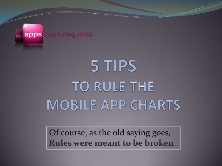 5 TIPS TO RULE THE MOBILE APP CHARTS<br />Of course, as the old saying goes, Rules were meant to be broken.<br />