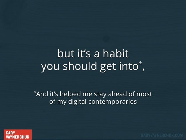 but it's a habit * you should get into , And it's helped me stay ahead of most of my digital contemporaries  *  GARY VAYNE...