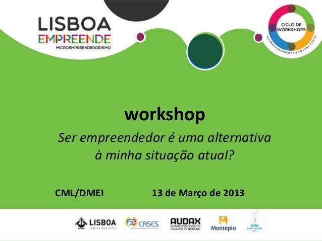 workshopSer empreendedor é uma alternativa      à minha situação atual?CML/DMEI      13 de Março de 2013
