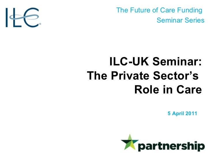 ILC-UK Seminar: The Private Sector's  Role in Care 5 April 2011
