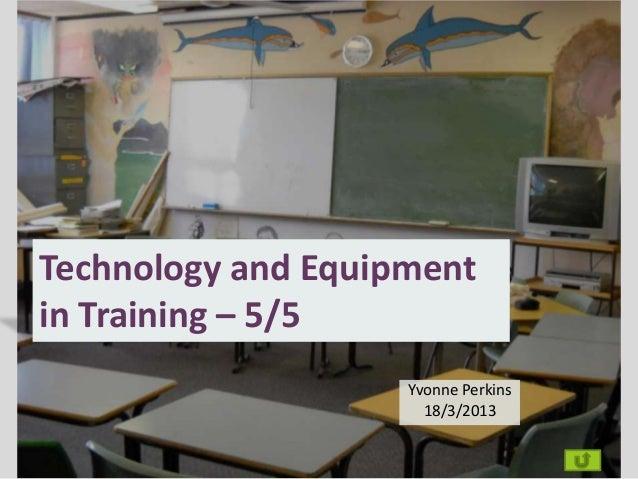 Technology and Equipmentin Training – 5/5                    Yvonne Perkins                      18/3/2013