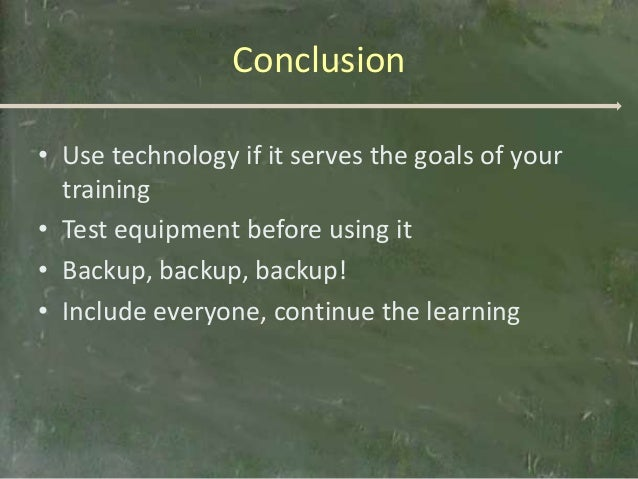 Conclusion• Use technology if it serves the goals of your  training• Test equipment before using it• Backup, backup, backu...